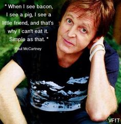 """When I see bacon, I see a pig, I see a little friend, and that's why I can't eat it. Simple as that."" ~ Paul McCartney"