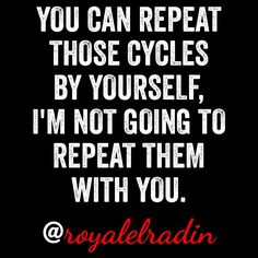 YOU CAN REPEAT  THOSE CYCLES BY  YOURSELF, I'M NOT GOING TO  REPEAT THEM  WITH YOU.