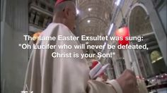 """THE POPE RECOGNIZES NO SALVATION OUTSIDE OF THE ROMAN CATHOLIC SYSTEM:  The Vatican has a long and storied connection with lucifer and Babylonian temple worship. Hear with your own ears the song being sung to lucifer, and pay close attention to the part where they call Jesus the """"son"""" of lucifer. At the end, everyone says 'Amen' / http://www.nowtheendbegins.com/pope-francis-decrees-individual-salvation-outside-roman-catholic-church-doesnt-exist/  http://www.nowtheendbegins.com/"""