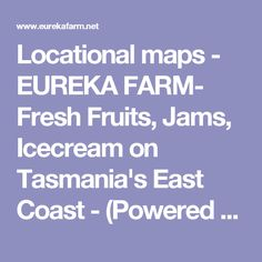 Locational maps - EUREKA FARM- Fresh Fruits, Jams, Icecream on Tasmania's East Coast - (Powered by CubeCart)