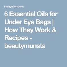 6 Essential Oils for Under Eye Bags | How They Work & Recipes - beautymunsta