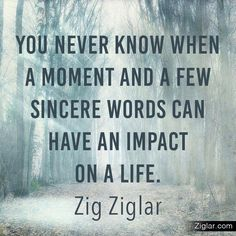 You never know when a moment & a few sincere words can have an impact on a life. -Zig Ziglar