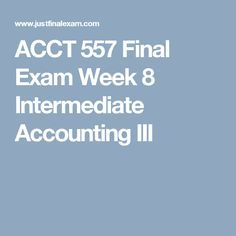 ACCT 557 Final Exam Week 8 Intermediate Accounting III