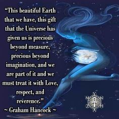 """""""This beautiful Earth that we have, this gift that the Universe has given us is precious beyond measure, precious beyond imagination, and we are part of it and we must treat it with Love, respect, and reverence."""" ~ Graham Hancock"""
