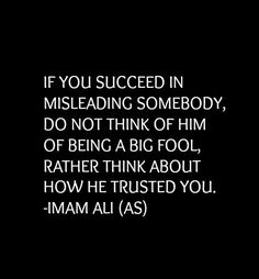 IF YOU #SUCCEED IN MISLEADING SOMEBODY, DO NOT THINK OF HIM OF BEING A BIG FOOL, RATHER THINK ABOUT HOW HE #TRUSTED YOU. #hazratali #imamali #quotesdaily #quotesaboutlife #quotesoftheday #islamicquote