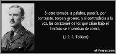 Si otro tomaba la palabra, parecía, por contraste, torpe y grosero; y si contradecía a la voz, los corazones de los que caían bajo el hechizo se encendían de cólera. (J. R. R. Tolkien)