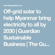Off-grid solar to help Myanmar bring electricity to all by 2030 | Guardian Sustainable Business | The Guardian