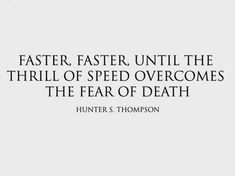 Faster, faster, until the thrill of speed overcomes the fear of death.