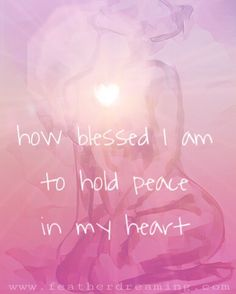 how blessed I am to hold peace in my heart
