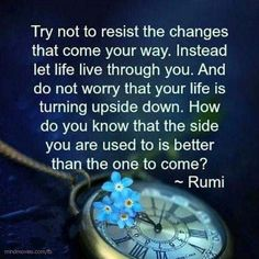 Try not resist the changes that come your way. Instead let life live through you. And do not worry that your life is turning upside down. How do you know that the side you are used to is better than the one to come?