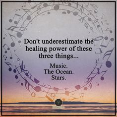 Don't underestimate the healing power of these three things... Music, The Ocean, Stars.