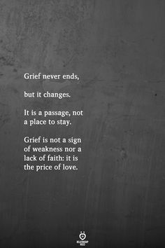 Grief never ends but it changes. It is a passage not a place to stay. Grief is not a sign of weakness nor a lack of faith: it is the price of love. Grieving Quotes, Grief Loss, Loss Quotes, Quotes About Loss, Success Quotes, True Quotes, Quotes Quotes, In Memory Quotes, Quotes About Grief
