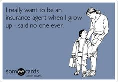 I really want to be an insurance agent when I grow up - said no one ever.