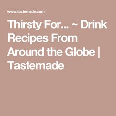 Thirsty For... ~ Drink Recipes From Around the Globe | Tastemade