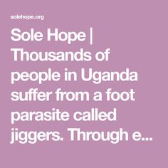 Sole Hope | Thousands of people in Uganda suffer from a foot parasite called jiggers. Through education and medical care, we seek to make Uganda jigger free.