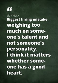 "Quote Elon Musk [biggest hiring mistake]: ""weighing too much on someone's talent and not someone's personality. I think it matters whether someone has a good heart."""