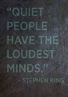 Quiet people have the loudest minds. ~ Stephen King