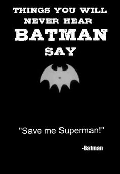 Batman vs Superman. What are the things that you'll never hear Batman say to Superman?