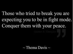 """Those who tried to break you are expecting you to be in fight mode.  Conquer them with your peace.""  ~  Thema Davis"