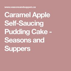Caramel Apple Self-Saucing Pudding Cake - Seasons and Suppers