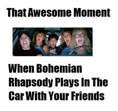 That Awesome Moment When Bohemian Rhapsody Plays In The Car With Your Friends
