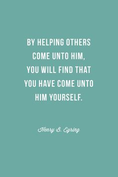 """By helping others come unto Him http://facebook.com/pages/The-Lord-Jesus-Christ/173301249409767, you will find that you have come unto Him yourself."" –Henry B. Eyring http://pinterest.com/pin/24066179228827489"