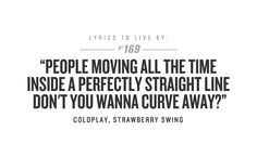 """""""People moving all the time inside a perfectly straight line. Don't you wanna curve away?"""" <3 Strawberry Swing."""