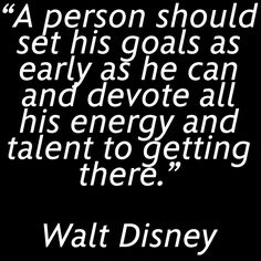 """""""A person should set his goals as early as he can and devote all his energy and talent to getting there."""" - Walt Disney"""