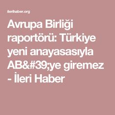 Avrupa Birliği raportörü: Türkiye yeni anayasasıyla AB'ye giremez - İleri Haber