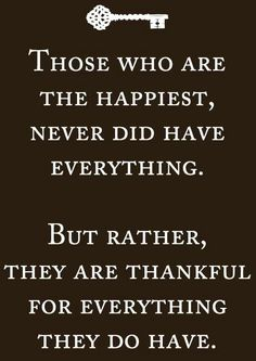 The happiest people never did have everything. However they are thankful for…