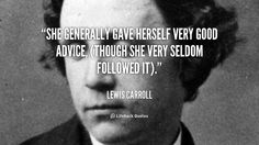 She generally gave herself very good advice, (though she very seldom followed it). - Lewis Carroll at Lifehack Quotes  Lewis Carroll at quotes.lifehack.org/by-author/lewis-carroll/
