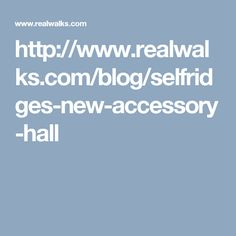 http://www.realwalks.com/blog/selfridges-new-accessory-hall