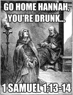 """1 Samuel 1:13-14 13 Hannah was praying in her heart, and her lips were moving but her voice was not heard. Eli thought she was drunk 14 and said to her, """"How long will you keep on getting drunk? Get rid of your wine."""""""