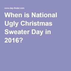 what is the date of national ugly christmas sweater in national ugly christmas sweater day in 2016 is celebrated on the second friday of december which is - What Is The Date Of Christmas