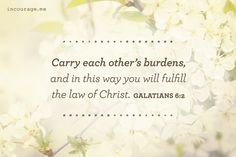 Carry each other's burdens, and in this way you fulfill the law of Christ. {Galatians 6:2}