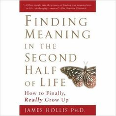 Finding Meaning in the Second Half of Life: How to Finally, Really Grow Up by James Hollis