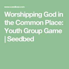 Worshipping God in the Common Place: Youth Group Game | Seedbed