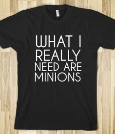 Don't we all? (And this shirt. Although come to think of it, if I had the minions I wouldn't need this shirt!)