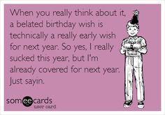 Funny Birthday Ecard: When you really think about it, a belated birthday wish is technically a really early wish for next year. So yes, I really sucked this year, but I'm already covered for next year. Just sayin.