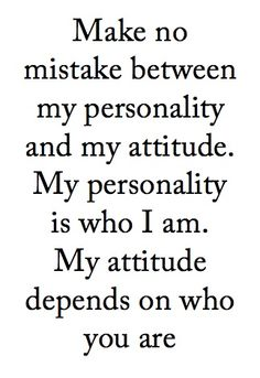 """I'm always nice to everyone - until  they show their true colors and the colors just... don't work for me.   That's when """"my attitude depends on who you are,"""" good and/or bad."""