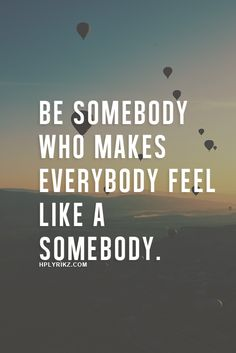 be somebody who makes everybody feel like a somebody. I want to make people feel special