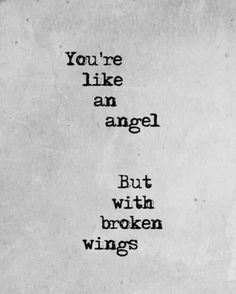 You're like an angel But with broken wings