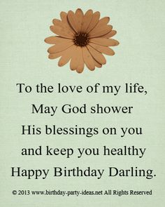 To the love of my life, May God shower His blessings on you and keep you healthy. Happy Birthday Darling!