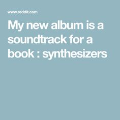 My new album is a soundtrack for a book : synthesizers
