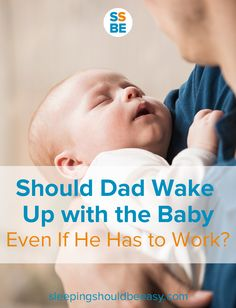 Should dad wake up with baby even if mom breastfeeds and he works the next day? If your husband never helps with baby at night, think about creating a new nighttime plan. Every family is different, but here's why my husband wakes up with the baby.