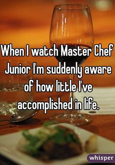 When I watch Master Chef Junior I'm suddenly aware of how little I've accomplished in life.