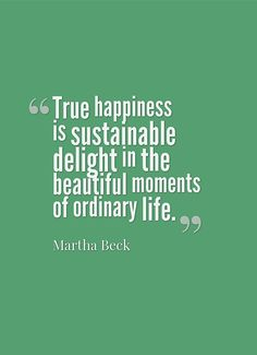 -- Martha Beck -- delight in the beautiful moments of ordinary life. True happiness cannot be taken away.