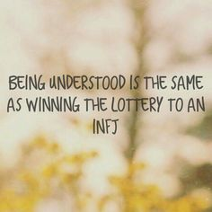 Being understood is the same as winning the lottery to an INFJ - Amen