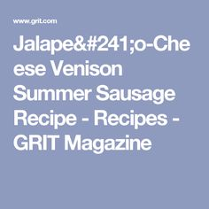 Jalapeño-Cheese Venison Summer Sausage Recipe - Recipes - GRIT Magazine