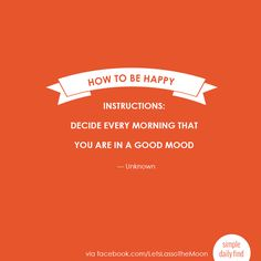 How to be happy!!! Instructions: Decide every morning that you are in a good mood.